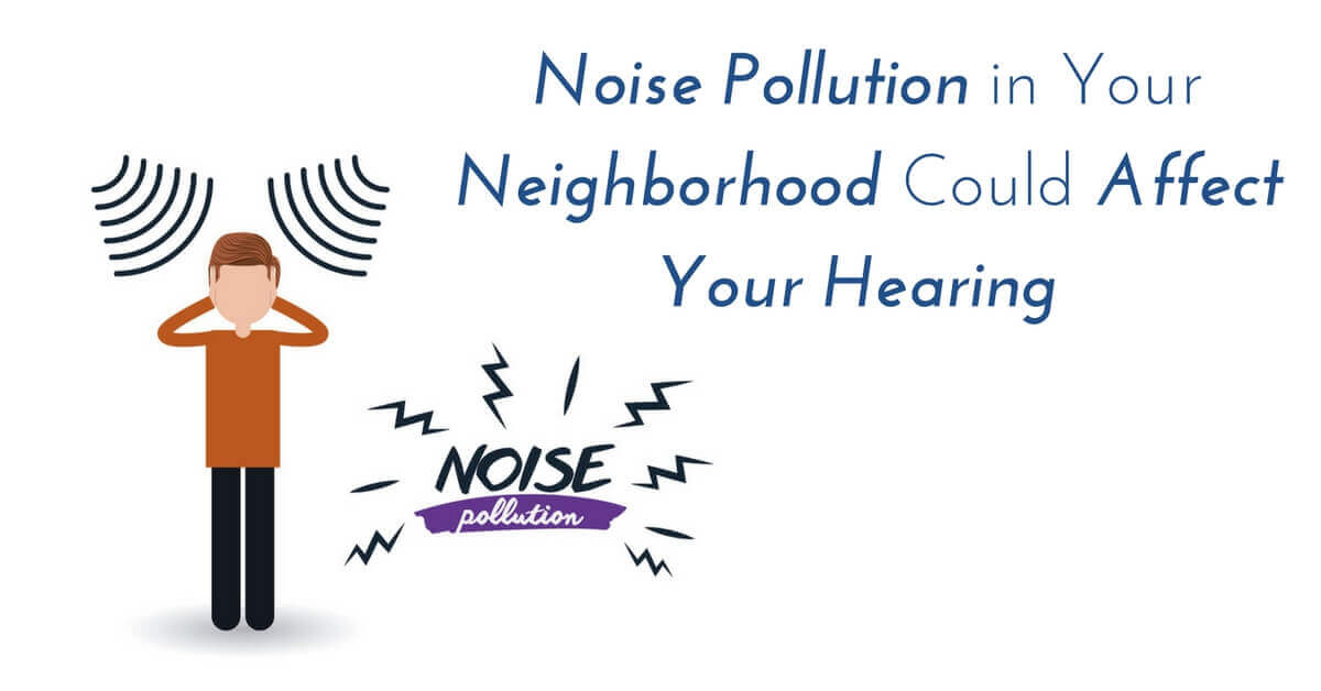 How Noise Pollution in Your Neighborhood Could Affect Your Hearing
